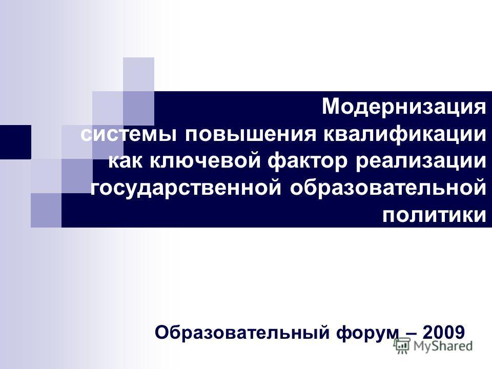 Модернизация системы повышения квалификации как ключевой фактор реализации государственной образовательной политики Образовательный форум – 2009