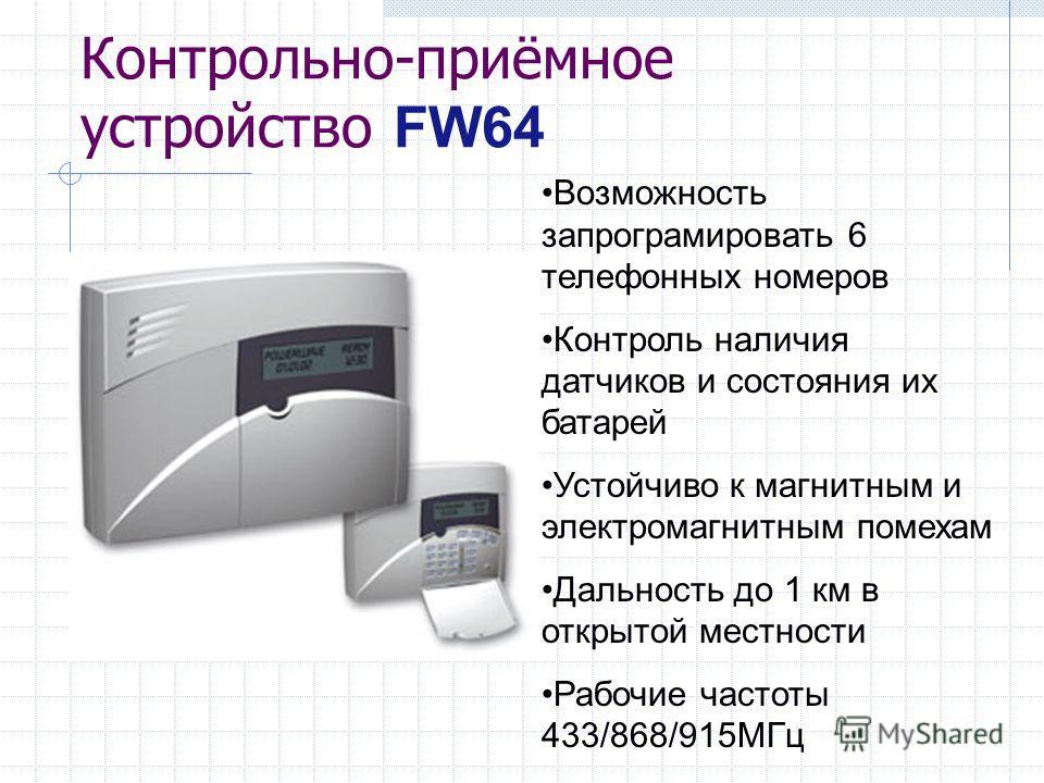 Контрольно-приёмное устройство FW64 Возможность запрограмировать 6 телефонных номеров Контроль наличия датчиков и состояния их батарей Устойчиво к магнитным и электромагнитным помехам Дальность до 1 км в открытой местности Рабочие частоты 433/868/915