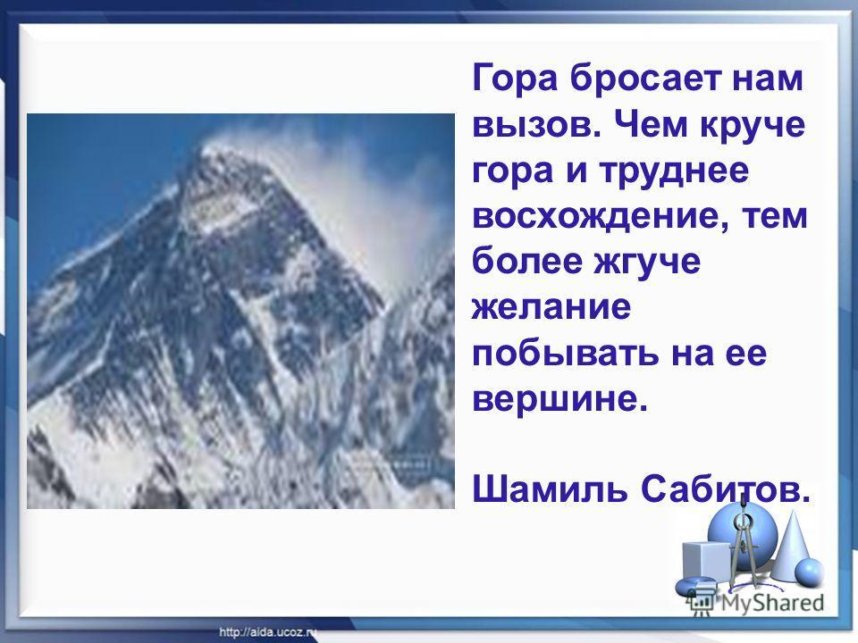 Гора бросает нам вызов. Чем круче гора и труднее восхождение, тем более жгуче желание побывать на ее вершине. Шамиль Сабитов.