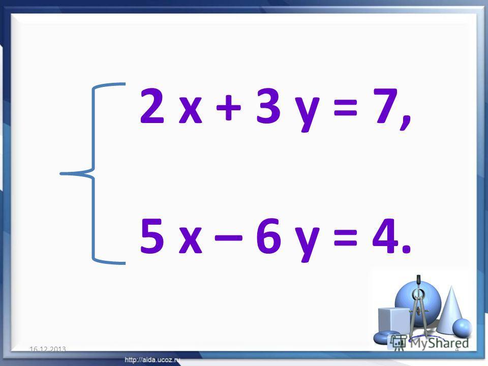 2 х + 3 у = 7, 5 х – 6 у = 4. 16.12.20134
