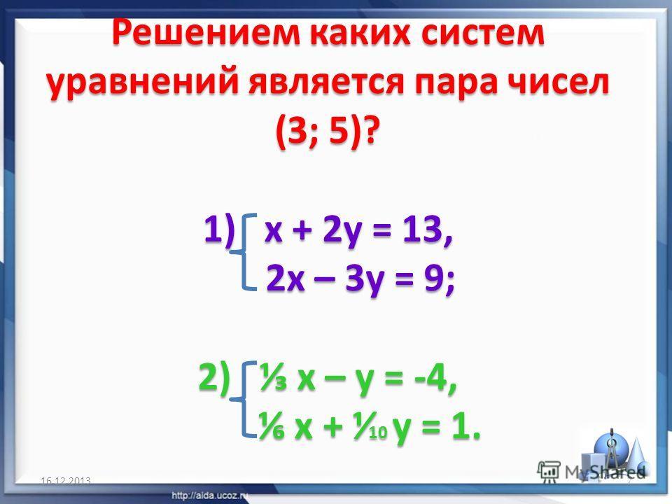 Решением каких систем уравнений является пара чисел (3; 5)? 1) х + 2у = 13, 2х – 3у = 9; 2) х – у = -4, х + 10 у = 1. 16.12.20137