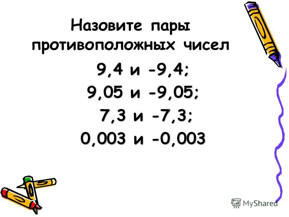 Назовите пары противоположных чисел 9,4 и -9,4; 9,05 и -9,05; 7,3 и -7,3; 7,3 и -7,3; 0,003 и -0,003