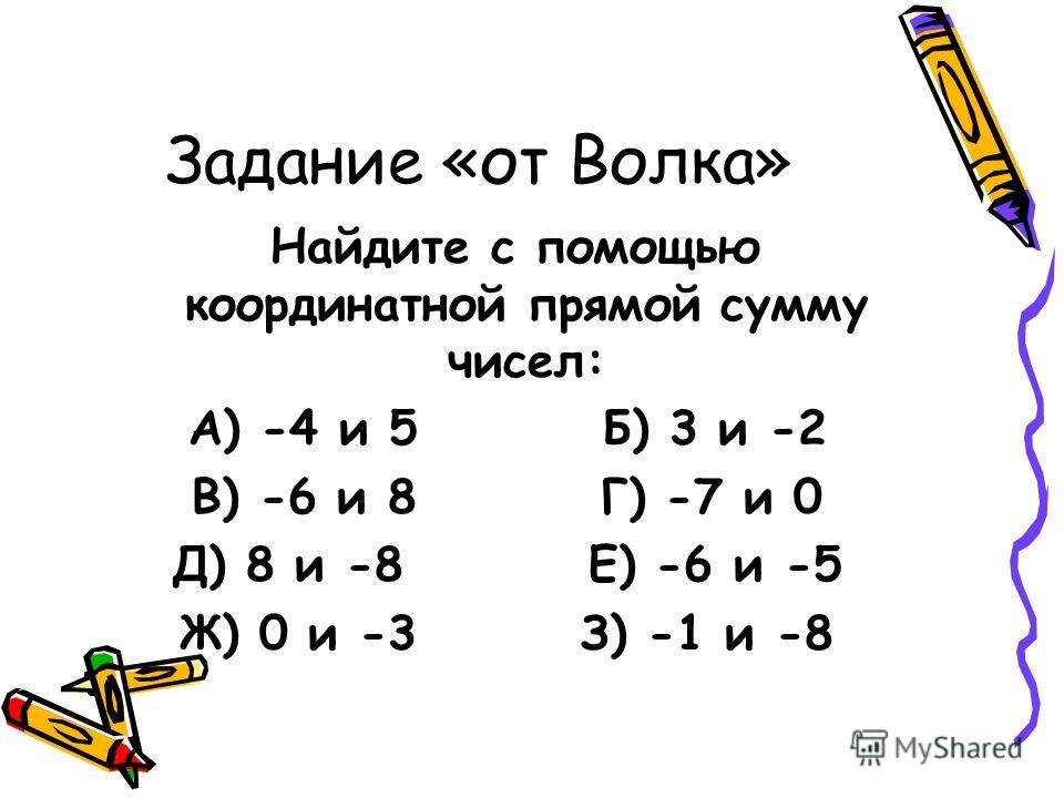 Задание «от Волка» Найдите с помощью координатной прямой сумму чисел: А) -4 и 5 Б) 3 и -2 В) -6 и 8 Г) -7 и 0 Д) 8 и -8 Е) -6 и -5 Ж) 0 и -3 З) -1 и -8