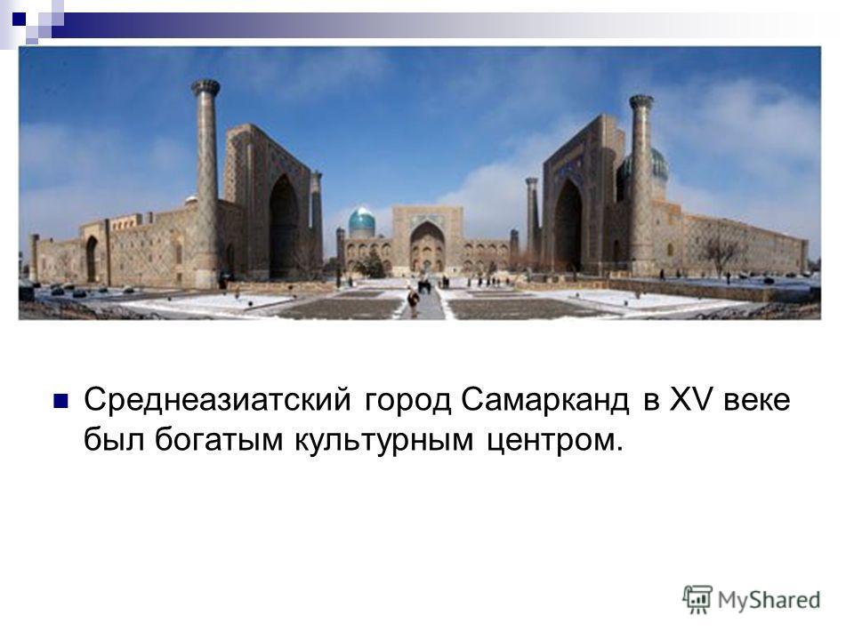 Среднеазиатский город Самарканд в XV веке был богатым культурным центром.