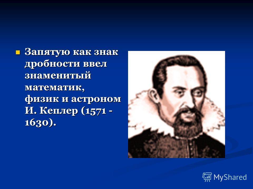 Запятую как знак дробности ввел знаменитый математик, физик и астроном И. Кеплер (1571 - 1630). Запятую как знак дробности ввел знаменитый математик, физик и астроном И. Кеплер (1571 - 1630).