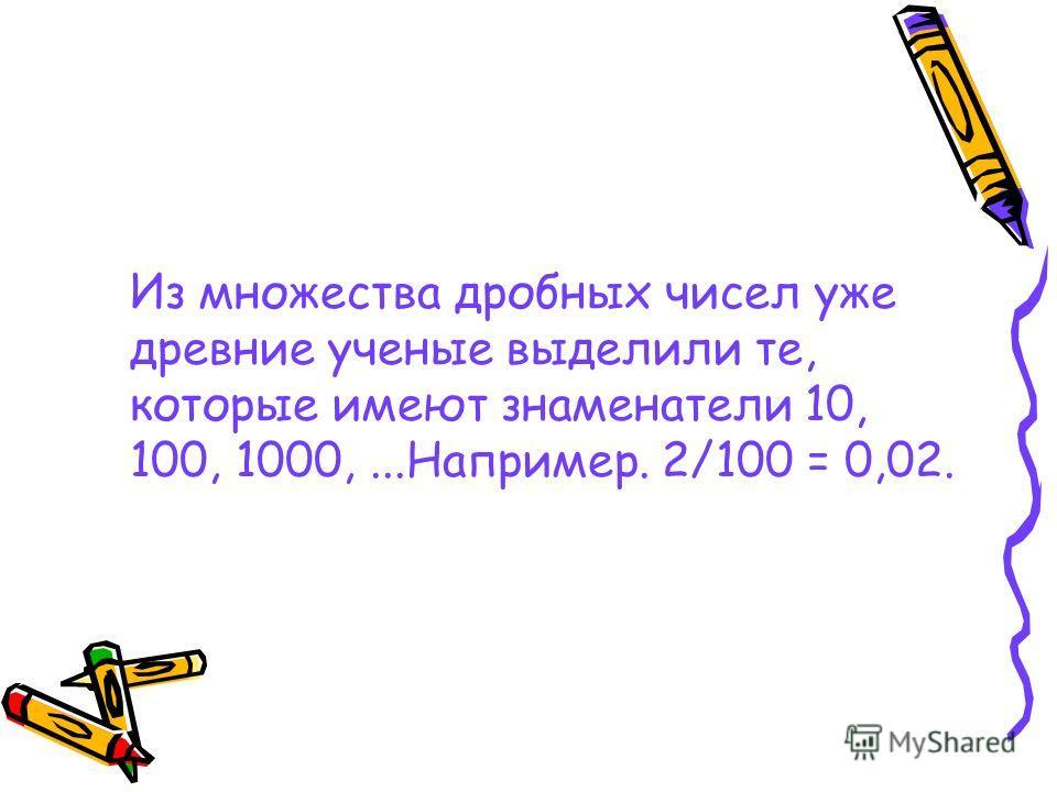 Из множества дробных чисел уже древние ученые выделили те, которые имеют знаменатели 10, 100, 1000,...Например. 2/100 = 0,02.