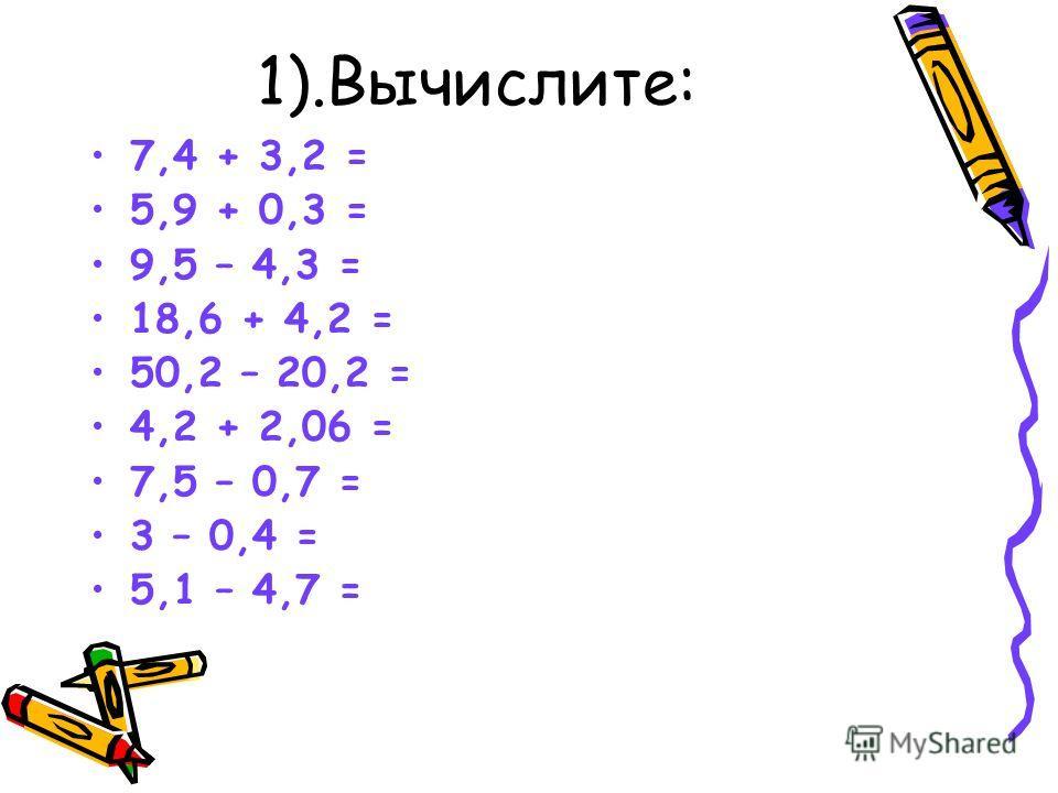 1).Вычислите: 7,4 + 3,2 = 5,9 + 0,3 = 9,5 – 4,3 = 18,6 + 4,2 = 50,2 – 20,2 = 4,2 + 2,06 = 7,5 – 0,7 = 3 – 0,4 = 5,1 – 4,7 = 10,6 6,2 5,2 22,8 30 6,26 6,8 2,6 0,4