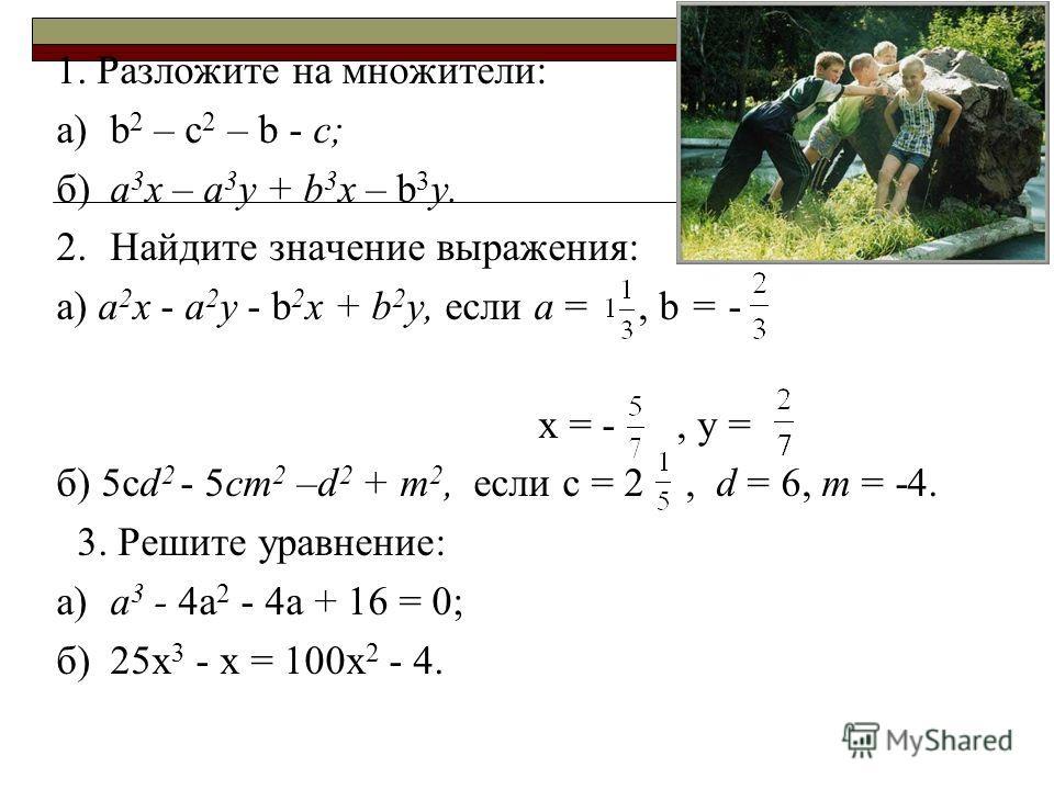 1. Разложите на множители: а)b 2 – c 2 – b - с; б)а 3 х – а 3 у + b 3 х – b 3 у. 2.Найдите значение выражения: а) а 2 х - а 2 у - b 2 х + b 2 у, если а =, b = - x = -, y = б) 5cd 2 - 5ст 2 –d 2 + т 2, если с = 2, d = 6, т = -4. 3. Решите уравнение: а