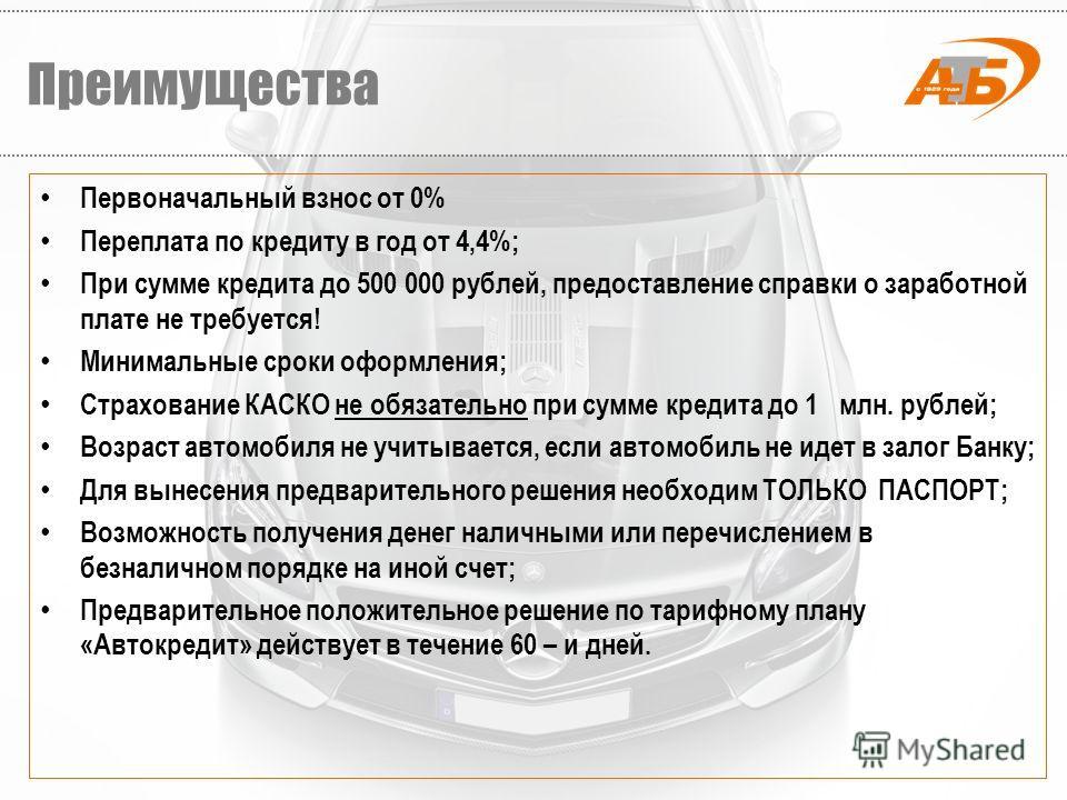 Первоначальный взнос от 0% Переплата по кредиту в год от 4,4%; При сумме кредита до 500 000 рублей, предоставление справки о заработной плате не требуется! Минимальные сроки оформления; Страхование КАСКО не обязательно при сумме кредита до 1 млн. руб