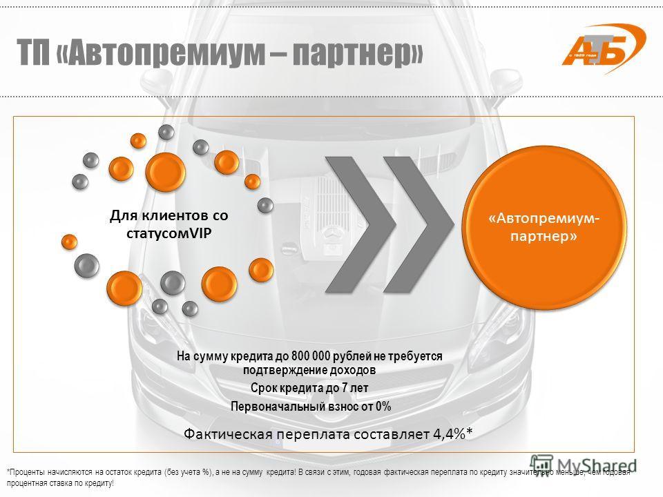 Для клиентов со статусомVIP На сумму кредита до 800 000 рублей не требуется подтверждение доходов Срок кредита до 7 лет Первоначальный взнос от 0% «Автопремиум- партнер» *Проценты начисляются на остаток кредита (без учета %), а не на сумму кредита! В
