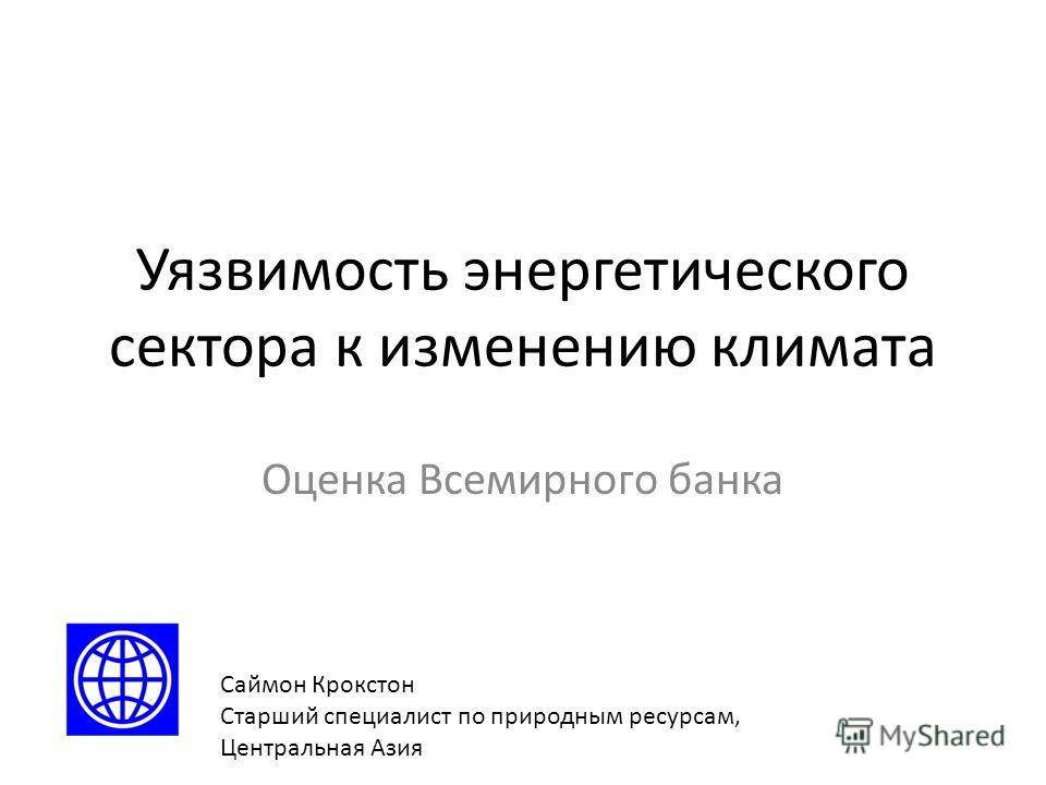 Уязвимость энергетического сектора к изменению климата Оценка Всемирного банка Саймон Крокстон Старший специалист по природным ресурсам, Центральная Азия