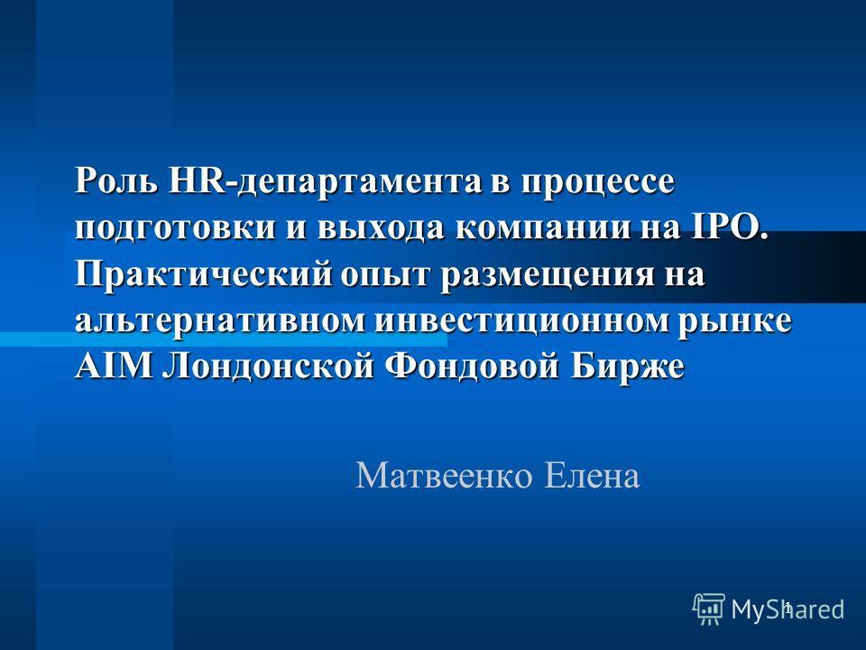 1 Роль HR-департамента в процессе подготовки и выхода компании на IPO. Практический опыт размещения на альтернативном инвестиционном рынке AIM Лондонской Фондовой Бирже Матвеенко Елена