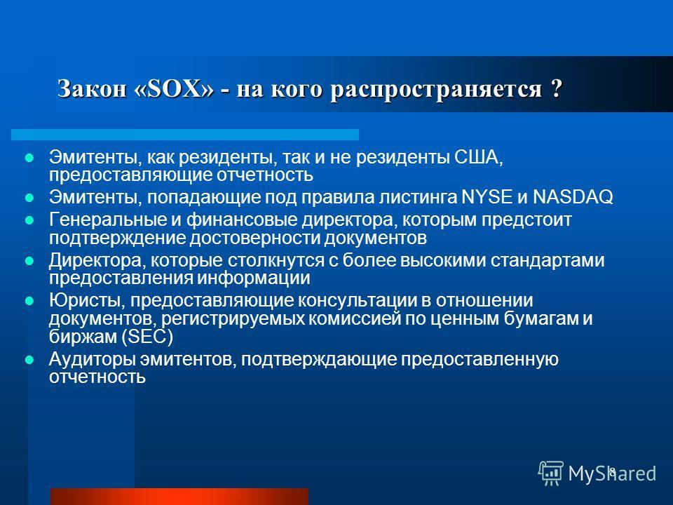 8 Закон «SOX» - на кого распространяется ? Эмитенты, как резиденты, так и не резиденты США, предоставляющие отчетность Эмитенты, попадающие под правила листинга NYSE и NASDAQ Генеральные и финансовые директора, которым предстоит подтверждение достове