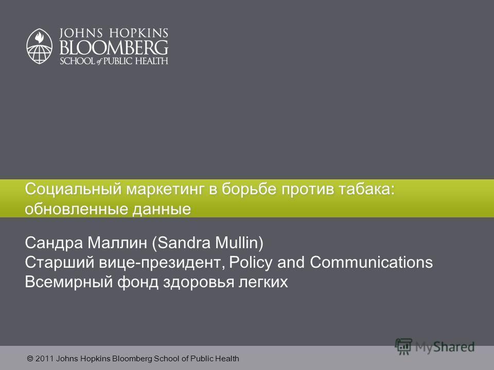 2011 Johns Hopkins Bloomberg School of Public Health Сандра Маллин (Sandra Mullin) Старший вице-президент, Policy and Communications Всемирный фонд здоровья легких Социальный маркетинг в борьбе против табака: обновленные данные