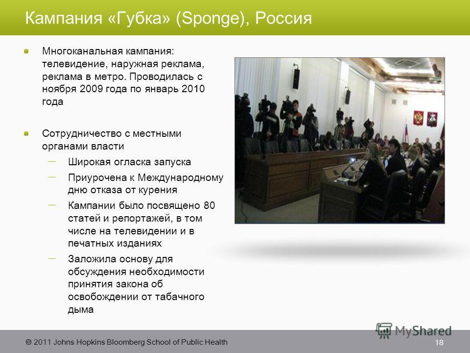 2011 Johns Hopkins Bloomberg School of Public Health Кампания «Губка» (Sponge), Россия Многоканальная кампания: телевидение, наружная реклама, реклама в метро. Проводилась с ноября 2009 года по январь 2010 года Сотрудничество с местными органами влас