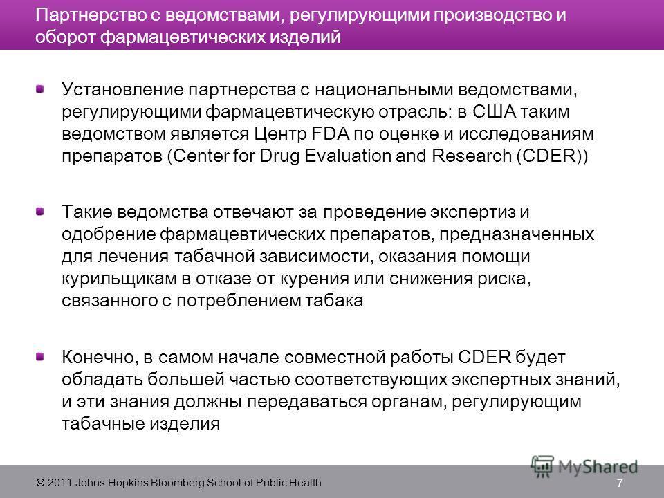 2011 Johns Hopkins Bloomberg School of Public Health 7 Партнерство с ведомствами, регулирующими производство и оборот фармацевтических изделий Установление партнерства с национальными ведомствами, регулирующими фармацевтическую отрасль: в США таким в