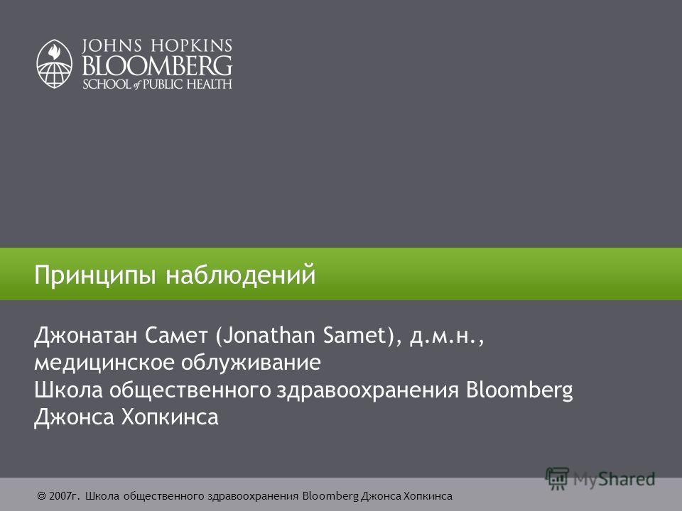 2007г. Школа общественного здравоохранения Bloomberg Джонса Хопкинса Принципы наблюдений Джонатан Самет (Jonathan Samet), д.м.н., медицинское облуживание Школа общественного здравоохранения Bloomberg Джонса Хопкинса