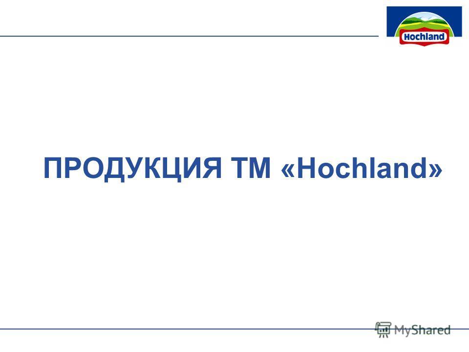 ПРОДУКЦИЯ ТМ «Hochland»