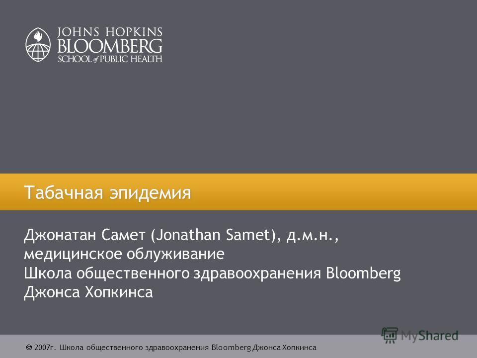 2007г. Школа общественного здравоохранения Bloomberg Джонса Хопкинса Табачная эпидемия Джонатан Самет (Jonathan Samet), д.м.н., медицинское облуживание Школа общественного здравоохранения Bloomberg Джонса Хопкинса