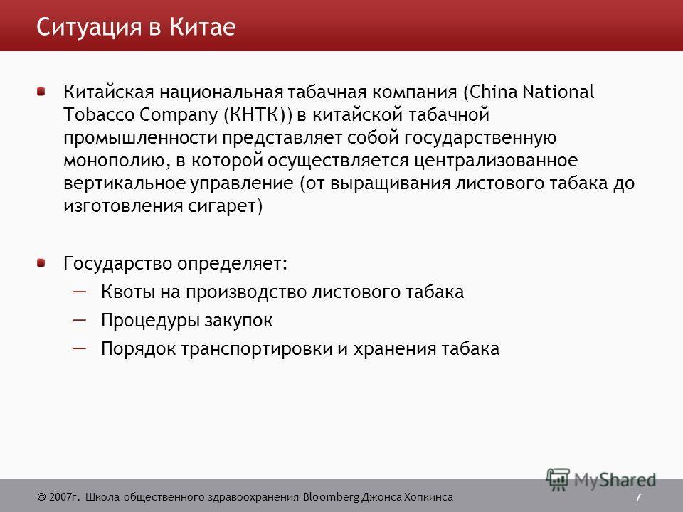2007г. Школа общественного здравоохранения Bloomberg Джонса Хопкинса 7 Ситуация в Китае Китайская национальная табачная компания (China National Tobacco Company (КНТК)) в китайской табачной промышленности представляет собой государственную монополию,