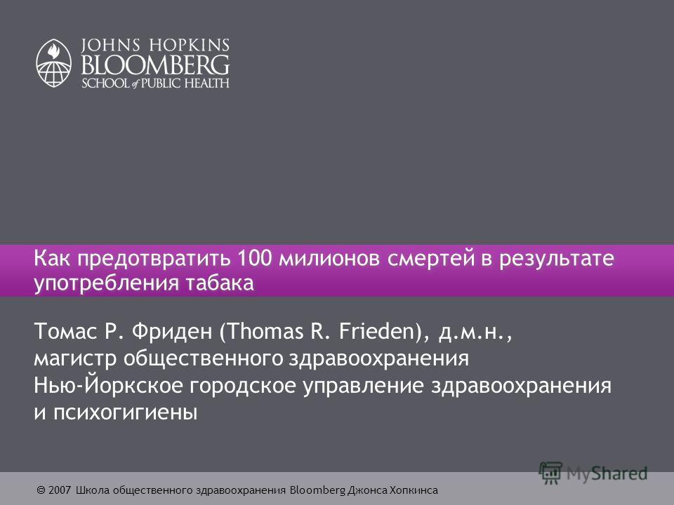 2007 Школа общественного здравоохранения Bloomberg Джонса Хопкинса Как предотвратить 100 милионов смертей в результате употребления табака Томас Р. Фриден (Thomas R. Frieden), д.м.н., магистр общественного здравоохранения Нью-Йоркское городское управ
