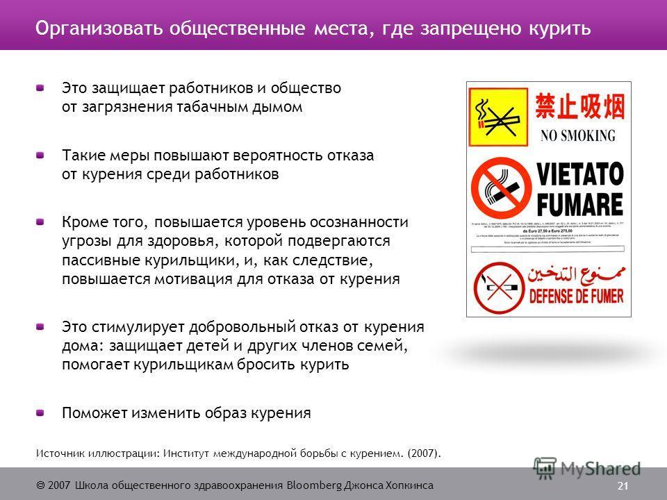 2007 Школа общественного здравоохранения Bloomberg Джонса Хопкинса 21 Организовать общественные места, где запрещено курить Это защищает работников и общество от загрязнения табачным дымом Такие меры повышают вероятность отказа от курения среди работ