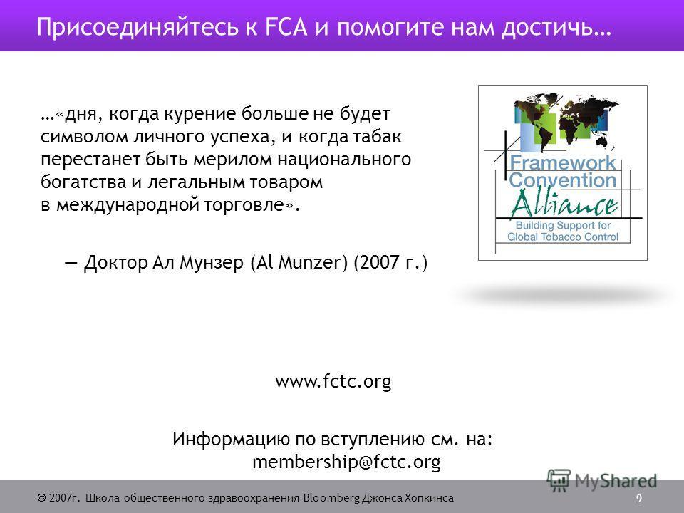 2007г. Школа общественного здравоохранения Bloomberg Джонса Хопкинса 9 Присоединяйтесь к FCА и помогите нам достичь… …«дня, когда курение больше не будет символом личного успеха, и когда табак перестанет быть мерилом национального богатства и легальн