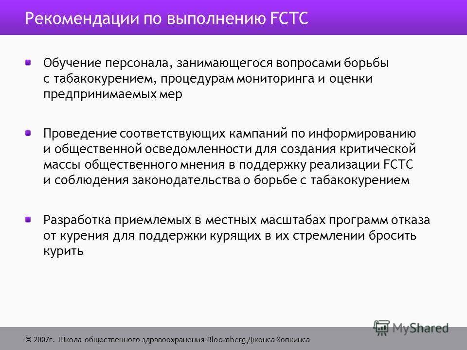 2007г. Школа общественного здравоохранения Bloomberg Джонса Хопкинса Рекомендации по выполнению FCTC Обучение персонала, занимающегося вопросами борьбы с табакокурением, процедурам мониторинга и оценки предпринимаемых мер Проведение соответствующих к