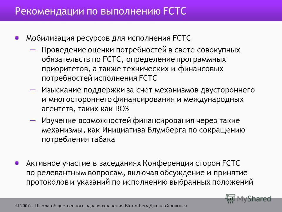2007г. Школа общественного здравоохранения Bloomberg Джонса Хопкинса Рекомендации по выполнению FCTC Мобилизация ресурсов для исполнения FCTC Проведение оценки потребностей в свете совокупных обязательств по FCTC, определение программных приоритетов,