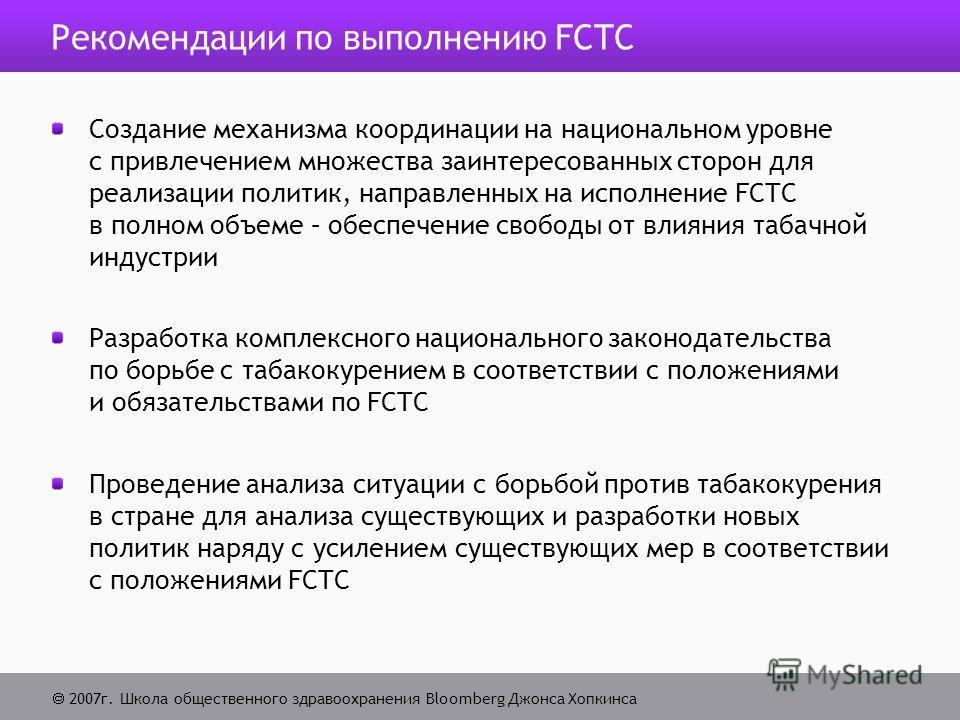 2007г. Школа общественного здравоохранения Bloomberg Джонса Хопкинса Рекомендации по выполнению FCTC Создание механизма координации на национальном уровне с привлечением множества заинтересованных сторон для реализации политик, направленных на исполн