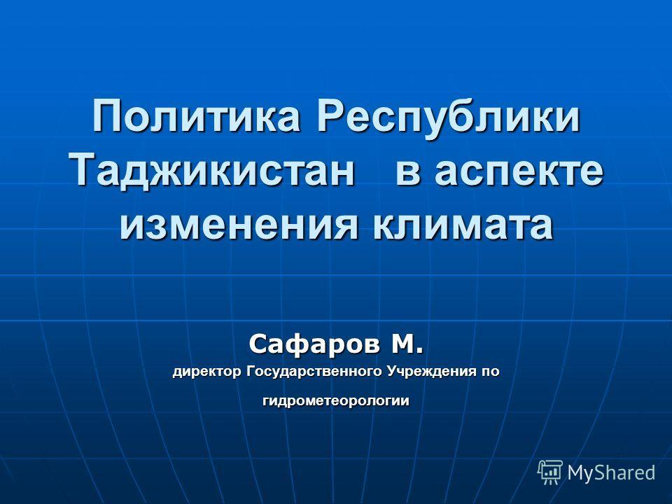 Политика Республики Таджикистан в аспекте изменения климата Сафаров М. директор Государственного Учреждения по гидрометеорологии