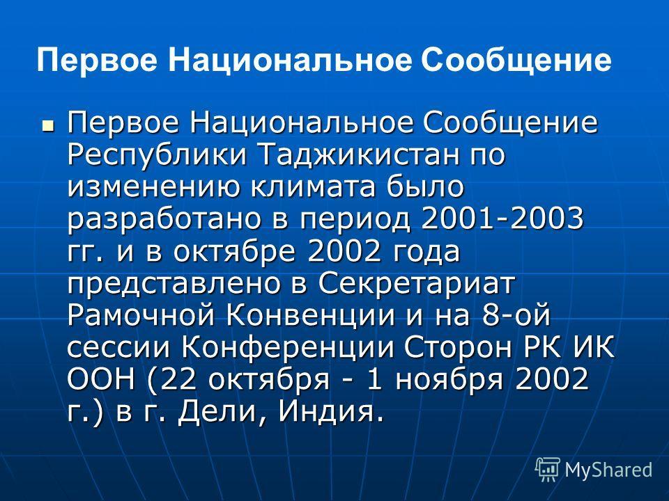Первое Национальное Сообщение Республики Таджикистан по изменению климата было разработано в период 2001-2003 гг. и в октябре 2002 года представлено в Секретариат Рамочной Конвенции и на 8-ой сессии Конференции Сторон РК ИК ООН (22 октября - 1 ноября