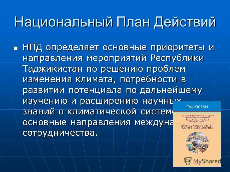 Национальный План Действий НПД определяет основные приоритеты и направления мероприятий Республики Таджикистан по решению проблем изменения климата, потребности в развитии потенциала по дальнейшему изучению и расширению научных знаний о климатической