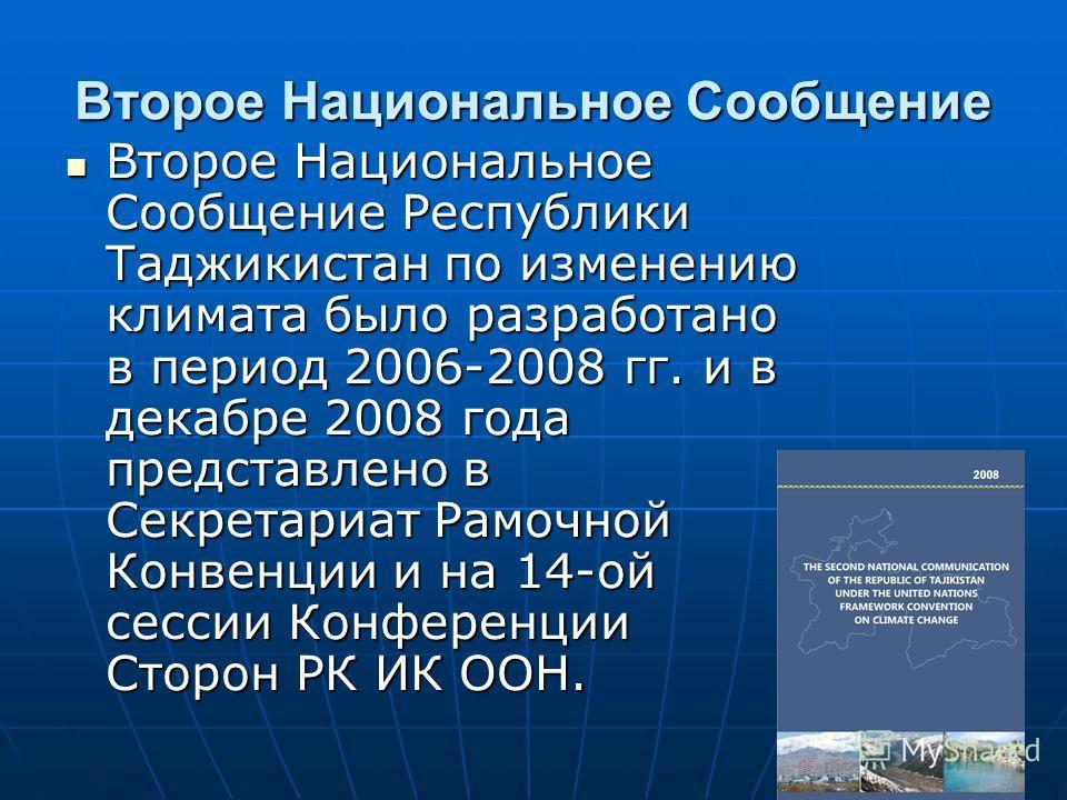Второе Национальное Сообщение Второе Национальное Сообщение Республики Таджикистан по изменению климата было разработано в период 2006-2008 гг. и в декабре 2008 года представлено в Секретариат Рамочной Конвенции и на 14-ой сессии Конференции Сторон Р