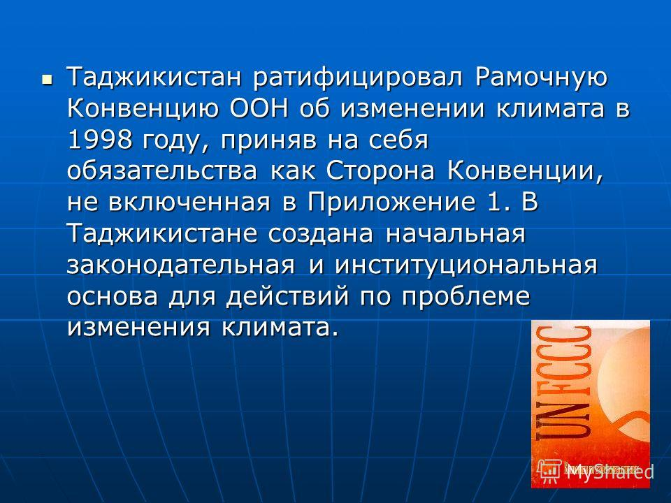 Таджикистан ратифицировал Рамочную Конвенцию ООН об изменении климата в 1998 году, приняв на себя обязательства как Сторона Конвенции, не включенная в Приложение 1. В Таджикистане создана начальная законодательная и институциональная основа для дейст