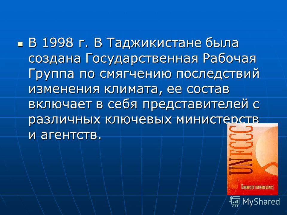 В 1998 г. В Таджикистане была создана Государственная Рабочая Группа по смягчению последствий изменения климата, ее состав включает в себя представителей с различных ключевых министерств и агентств. В 1998 г. В Таджикистане была создана Государственн