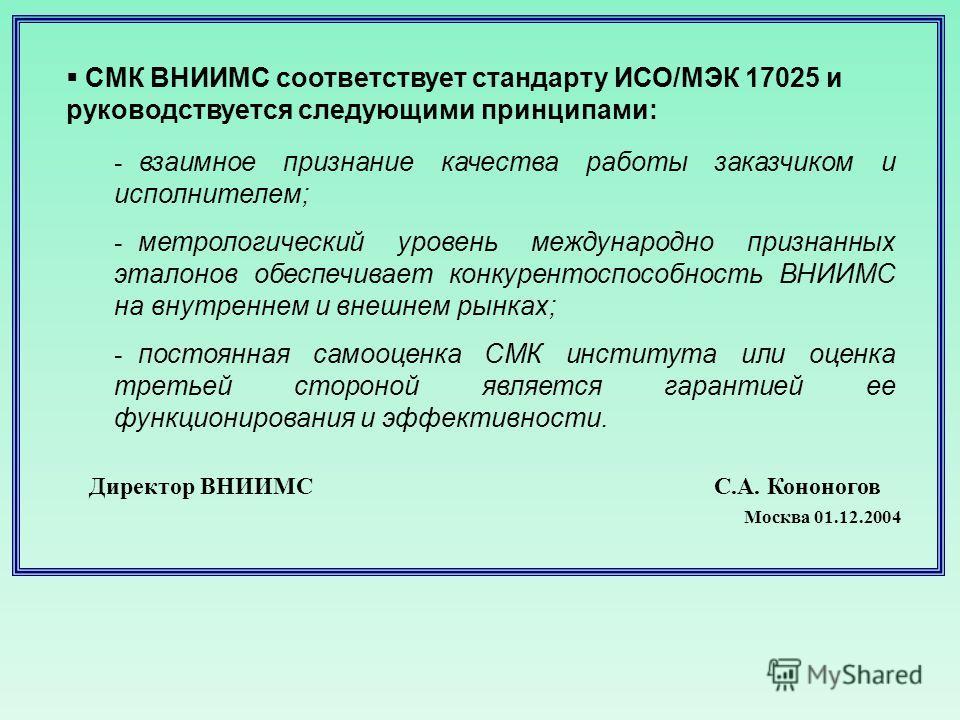 СМК ВНИИМС соответствует стандарту ИСО/МЭК 17025 и руководствуется следующими принципами: - взаимное признание качества работы заказчиком и исполнителем; - метрологический уровень международно признанных эталонов обеспечивает конкурентоспособность ВН