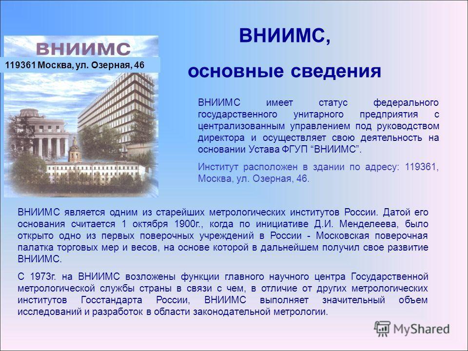 ВНИИМС, основные сведения ВНИИМС является одним из старейших метрологических институтов России. Датой его основания считается 1 октября 1900г., когда по инициативе Д.И. Менделеева, было открыто одно из первых поверочных учреждений в России - Московск