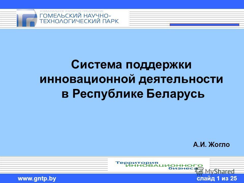 слайд 1 из 25 www.gntp.by Система поддержки инновационной деятельности в Республике Беларусь А.И. Жогло