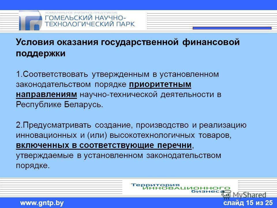 слайд 15 из 25 www.gntp.by Условия оказания государственной финансовой поддержки 1.Соответствовать утвержденным в установленном законодательством порядке приоритетным направлениям научно-технической деятельности в Республике Беларусь. 2.Предусматрива