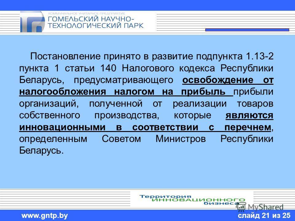 слайд 21 из 25 www.gntp.by Постановление принято в развитие подпункта 1.13-2 пункта 1 статьи 140 Налогового кодекса Республики Беларусь, предусматривающего освобождение от налогообложения налогом на прибыль прибыли организаций, полученной от реализац