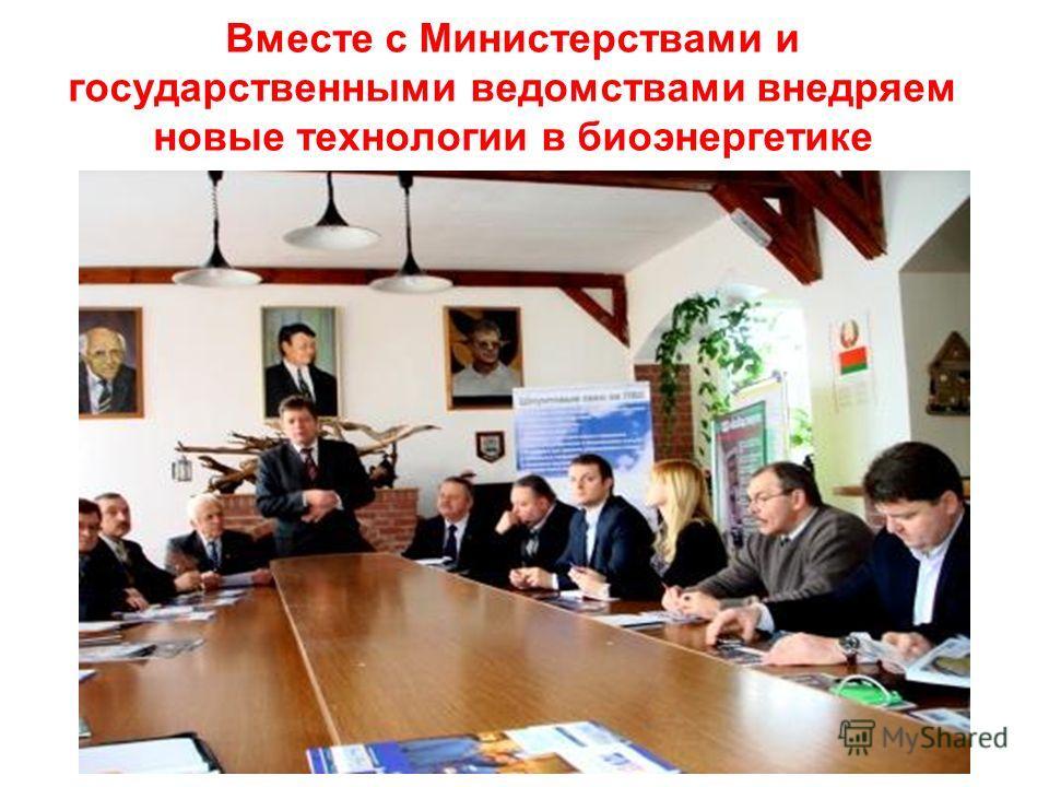 Вместе с Министерствами и государственными ведомствами внедряем новые технологии в биоэнергетике