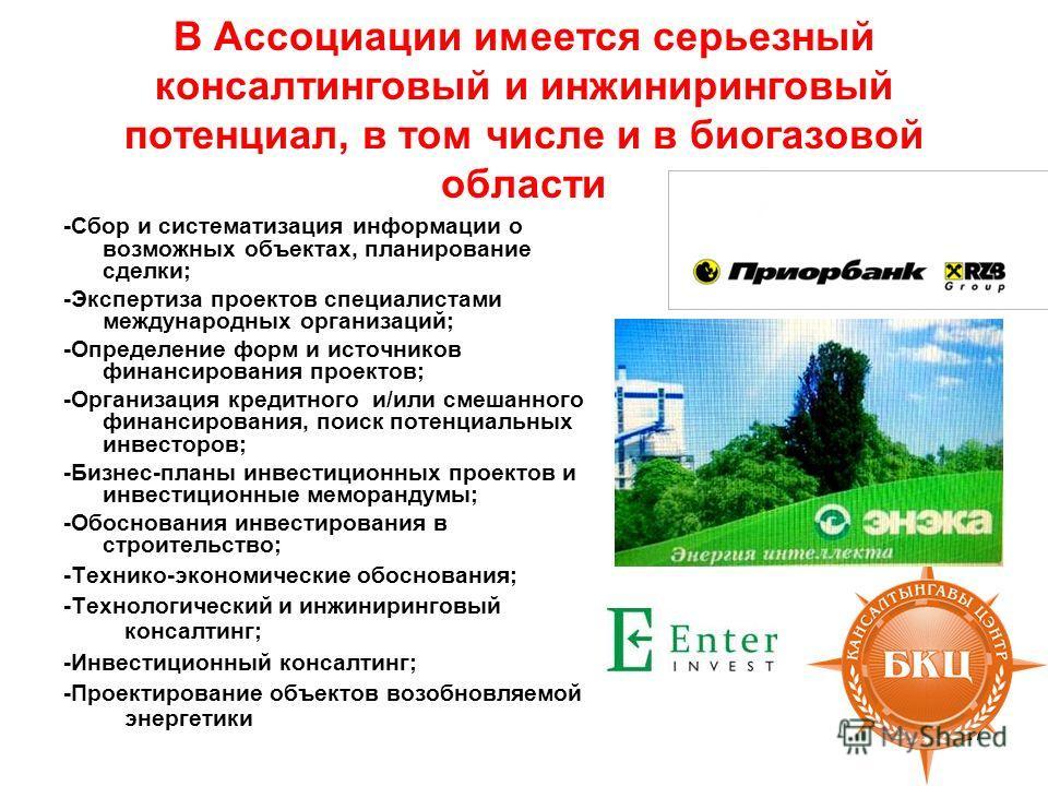 В Ассоциации имеется серьезный консалтинговый и инжиниринговый потенциал, в том числе и в биогазовой области -Сбор и систематизация информации о возможных объектах, планирование сделки; -Экспертиза проектов специалистами международных организаций; -О