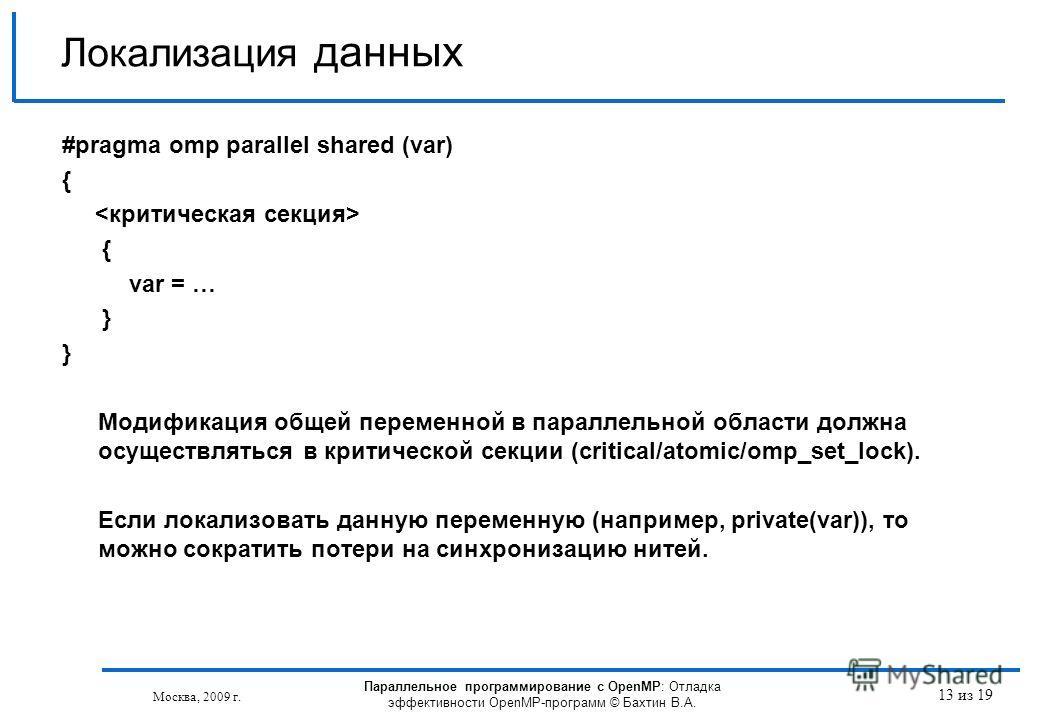 Локализация данных #pragma omp parallel shared (var) { { var = … } Модификация общей переменной в параллельной области должна осуществляться в критической секции (critical/atomic/omp_set_lock). Если локализовать данную переменную (например, private(v