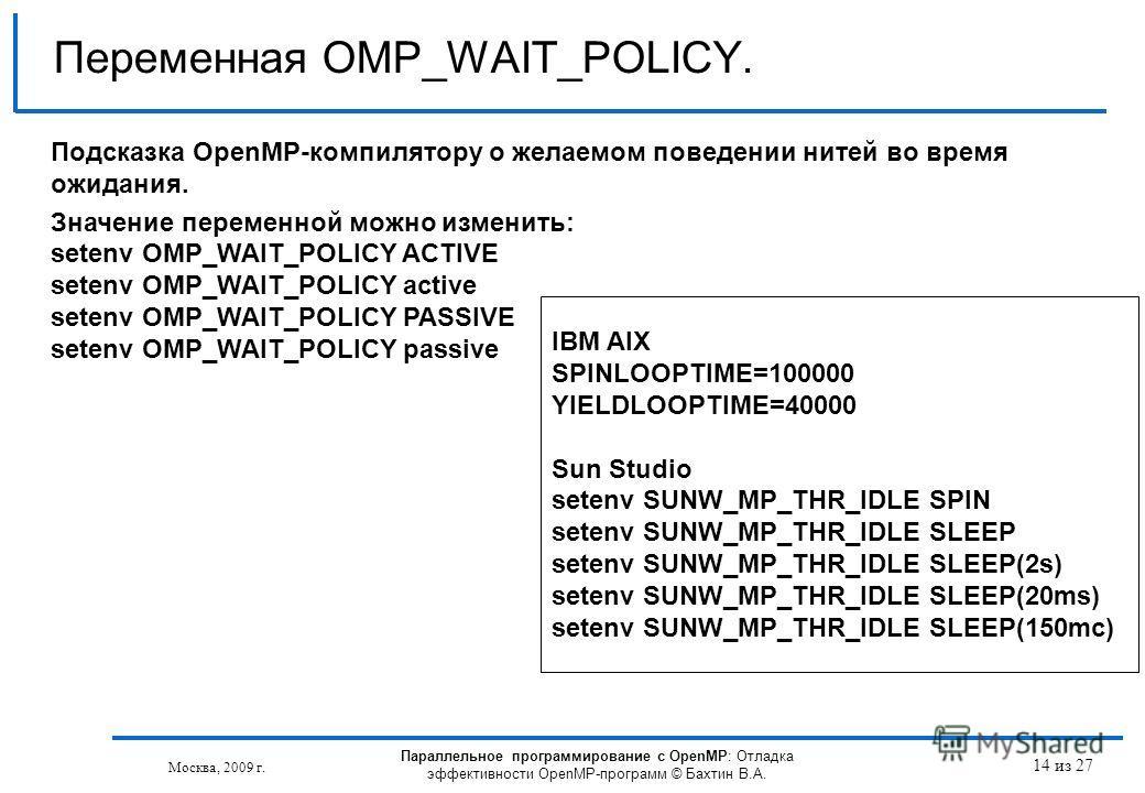 14 из 27 Переменная OMP_WAIT_POLICY. Москва, 2009 г. Подсказка OpenMP-компилятору о желаемом поведении нитей во время ожидания. Значение переменной можно изменить: setenv OMP_WAIT_POLICY ACTIVE setenv OMP_WAIT_POLICY active setenv OMP_WAIT_POLICY PAS