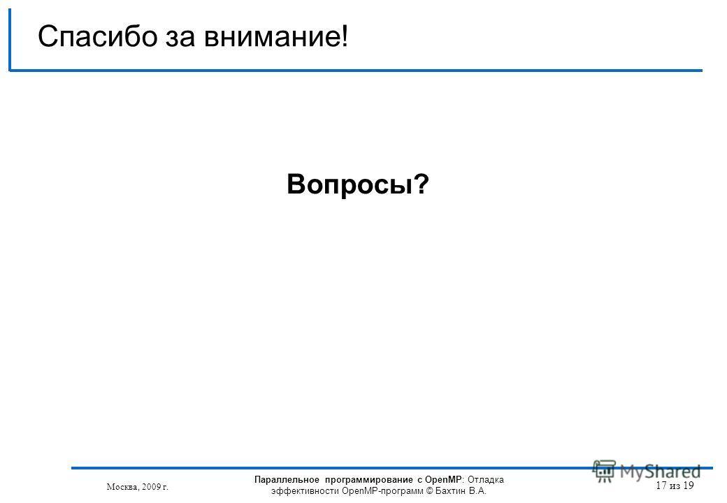 17 из 19 Спасибо за внимание! Вопросы? Москва, 2009 г. Параллельное программирование с OpenMP: Отладка эффективности OpenMP-программ © Бахтин В.А.