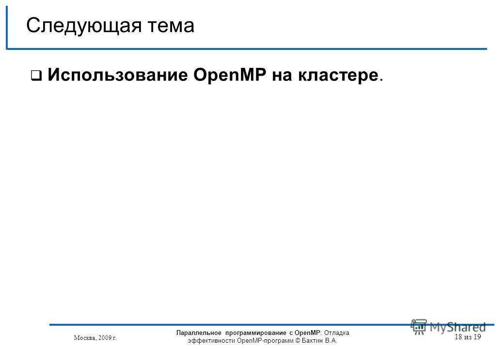 18 из 19 Использование OpenMP на кластере. Следующая тема Москва, 2009 г. Параллельное программирование с OpenMP: Отладка эффективности OpenMP-программ © Бахтин В.А.