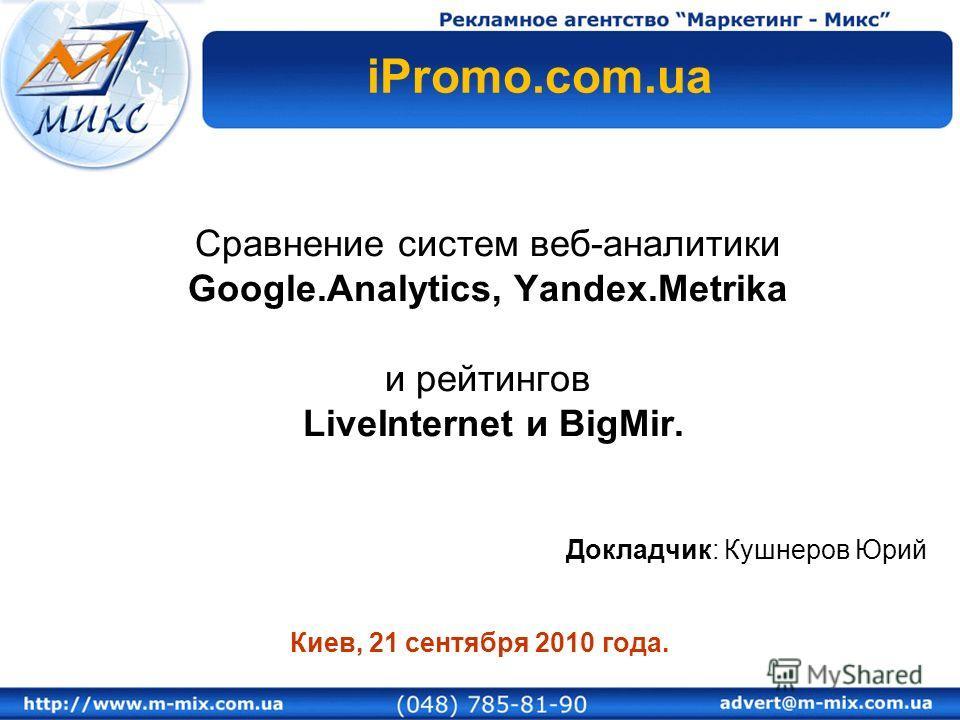 Сравнение систем веб-аналитики Google.Analytics, Yandex.Metrika и рейтингов LiveInternet и BigMir. Докладчик: Кушнеров Юрий Киев, 21 сентября 2010 года. iPromo.com.ua