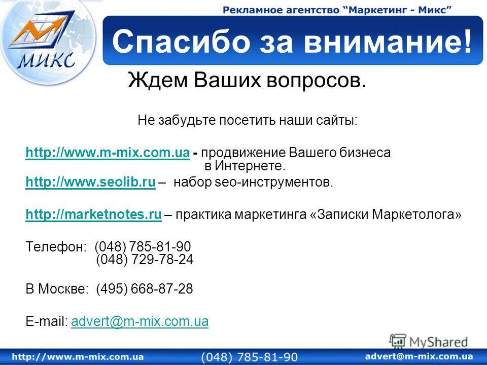 Ждем Ваших вопросов. Не забудьте посетить наши сайты: http://www.m-mix.com.uahttp://www.m-mix.com.ua - продвижение Вашего бизнеса в Интернете. http://www.seolib.ruhttp://www.seolib.ru – набор seo-инструментов. http://marketnotes.ruhttp://marketnotes.