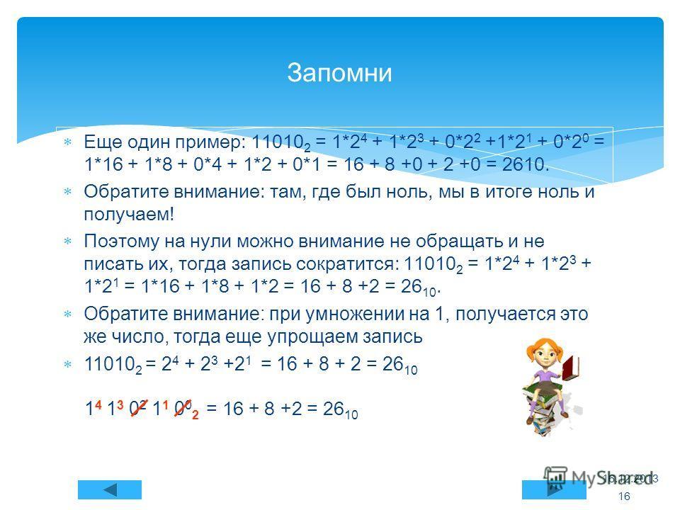Еще один пример: 11010 2 = 1*2 4 + 1*2 3 + 0*2 2 +1*2 1 + 0*2 0 = 1*16 + 1*8 + 0*4 + 1*2 + 0*1 = 16 + 8 +0 + 2 +0 = 2610. Обратите внимание: там, где был ноль, мы в итоге ноль и получаем! Поэтому на нули можно внимание не обращать и не писать их, тог